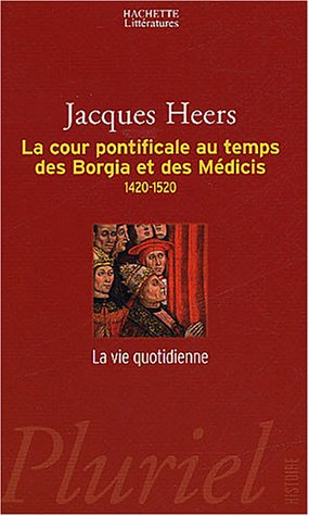 La cour pontificale au temps des Borgia et des Médicis : 1420-1520 par Jacques Heers