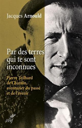 Par des terres qui te sont inconnues : Pierre Teilhard de Chardin, aventurier du pass et de l'avenir
