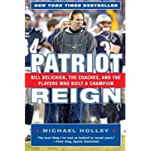 Patriot Reign: Bill Belichick, the Coaches, and the Players Who Built a Champion by Michael Holley (2005-10-11)