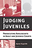 Judging Juveniles: Prosecuting Adolescents in Adult and Juvenile Courts (New Perspectives in Crime, Deviance, and Law) by Aaron Kupchik (2007-11-20)