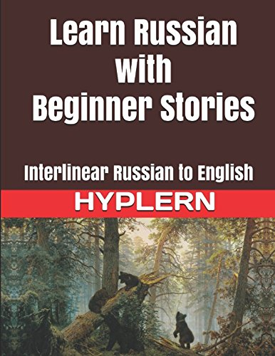 Learn Russian with Beginner Stories: Interlinear Russian to English (Learn Russian with Interlinear Stories for Beginners and Advanced Readers Book)