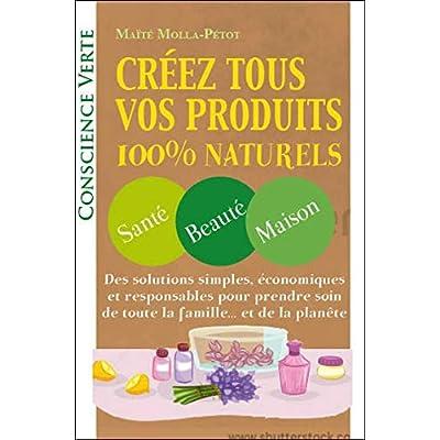 Créez tous vos produits 100% naturels - Santé - Beauté - Maison