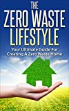 Zero Waste: The Zero Waste Lifestyle - Your Ultimate Guide For Creating A Zero Waste Home (Minimalism, Green Home, Reducing Waste)
