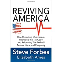 Reviving America: How Repealing Obamacare, Replacing the Tax Code and Reforming The Fed will Restore Hope and Prosperity: How Repealing Obamacare, ... the Fed Will Restore Hope and Prosperity