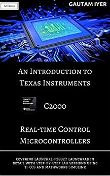 An Introduction to Texas Instruments C2000 Real-time Control Microcontrollers: Covering LAUNCHXL-F28027 Launchpad in detail with Step-by-Step LAB Sessions with TI-CCS and Mathworks Simulink by [Iyer, Gautam]