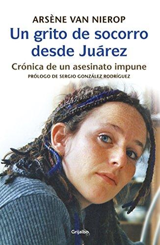 Un grito de socorro desde Juárez: Crónica de un asesinato  impune por Arsène van Nierop-Seipgens