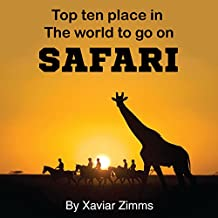 Top Ten Places in the World to Go on Safari: Your Safari Guide to Finding the Best Safari Parks in All Parts of the World Including Kenya, Tanzania & More!