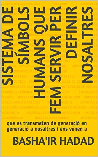 sistema de símbols humans que fem servir per definir nosaltres: que es transmeten de generació en generació a nosaltres i ens vénen a (Catalan Edition) por Basha'ir Hadad