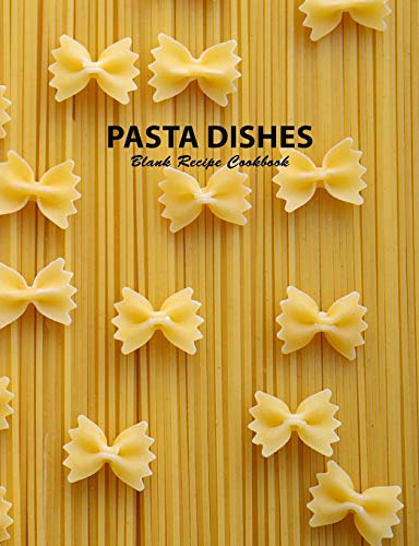Pasta Dishes Blank Recipe Cookbook: A Journal of Favorite Recipes From My Kitchen