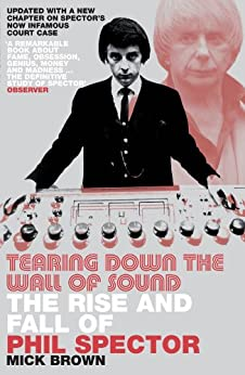 Tearing Down The Wall of Sound: The Rise And Fall of Phil Spector by [Brown, Mick]