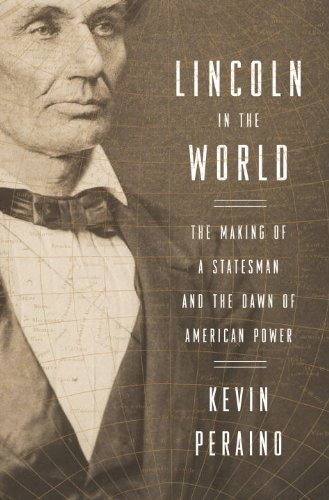 lincoln-in-the-world-the-making-of-a-statesman-and-the-dawn-of-american-power-by-kevin-peraino-2013-