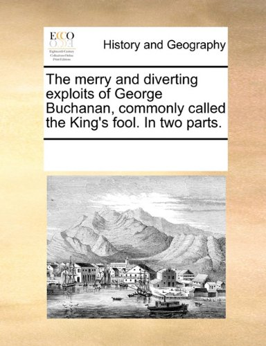 The merry and diverting exploits of George Buchanan, commonly called the King's fool. In two parts.