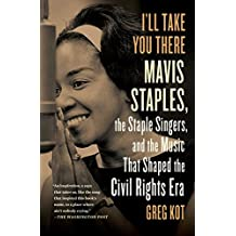 I'll Take You There: Mavis Staples, the Staple Singers, and the March up Freedom's Highway (English Edition)