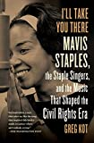 I'll Take You There: Mavis Staples, the Staple Singers, and the Music That Shaped the Civil Rights Era