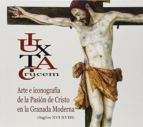 Iuxta Crucem: Arte e iconografía de la Pasión de Cristo en la Granado moderna (siglos XVI- XVIII)