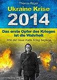 Ukraine Krise 2014 - Das erste Opfer des Krieges ist die Wahrheit: Wie der neue kalte Krieg begann - Thomas Röper