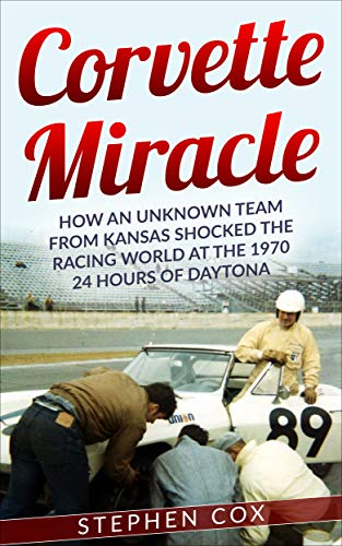 Corvette Miracle: How an Unknown Team from Kansas Shocked the Racing World at the 1970 24 Hours of Daytona (English Edition) por Stephen Cox