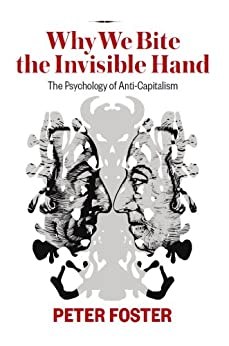 Why We Bite the Invisible Hand: The Psychology of Anti-Capitalism by [Foster, Peter]
