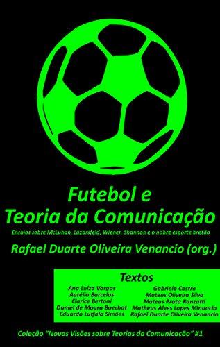 Futebol e a Teoria da Comunicação: Ensaios sobre McLuhan, Lazarsfeld, Wiener, Shannon e o nobre esporte bretão (Novas Visões sobre Teorias da Comunicação Livro 1) (Portuguese Edition)