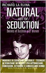 Manuale di Seduzione Naturale - Tecniche di Seduzione Infallibili per Approcciare, Conoscere, Attrarre e Conquistare Donne: Natural Game: il sistema per diventare un natural con le donne