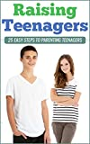 Raising Teenagers: 25 Easy Steps To Parenting Teenagers (Parenting Teenagers, Family Relationships, Communicating with your teenager, Teen Years   )