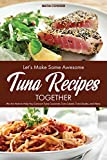 Let's Make Some Awesome Tuna Recipes Together: We Are Here to Help You Concoct Tuna Casserole, Tuna Salads, Tuna Steaks, and More