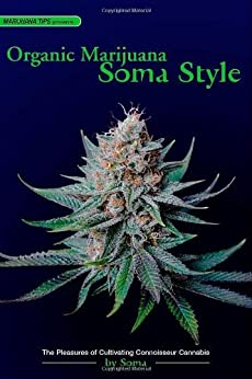 Organic Marijuana, Soma Style: The Pleasures of Cultivating Connoisseur Cannabis par [Soma]