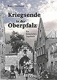 Kriegsende in der Oberpfalz: Ein historisches Tagebuch - Rainer Ostermann