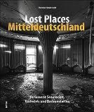 Lost Places Mitteldeutschland. Verlassene Sanatorien, Kurhotels und Badeanstalten. Rund 150 brillante Fotografien mit einer außergewöhnlichen Bildsprache und Liebe zum Detail (Sutton Momentaufnahmen)