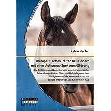 Therapeutisches Reiten bei Kindern mit einer Autismus-Spektrum-Störung: Die Einflüsse von Hippotherapie, ergotherapeutischer Behandlung mit dem Pferd ... und soziale Interaktion von Kindern mit ASS
