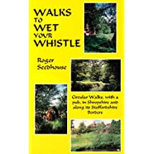 Walks to Wet Your Whistle: Circular Walks, with a Pub, in Shropshire and Along Its Staffordshire Borders
