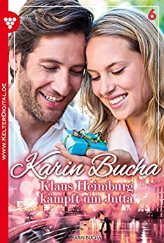 Karin Bucha 6 - Liebesroman: Klaus Heimburg kämpft um Jutta (German Edition) par [Bucha, Karin]