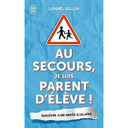 Au secours, je suis parent d'élève !: Survivre à une année scolaire (J'ai Lu humour t. 11563)