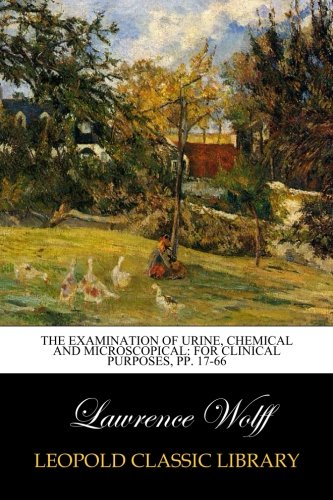 The Examination of Urine, Chemical and Microscopical: For Clinical Purposes, pp. 17-66 por Lawrence Wolff