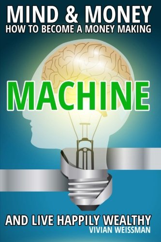 Mind And Money: How To Become A Money Making Machine And Live Happily Wealthy