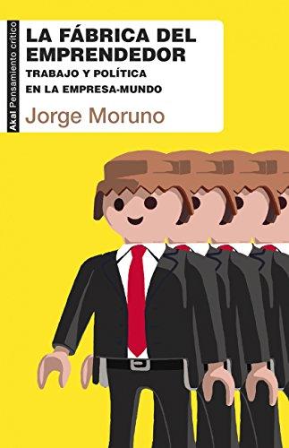 La fábrica del emprendedor. Trabajo y política en la empresa-mundo (Pensamiento crítico nº 37) por Jorge Moruno
