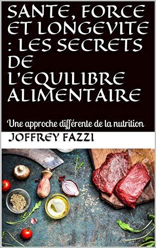 SANTE, FORCE ET LONGEVITE : LES SECRETS DE L'EQUILIBRE ALIMENTAIRE: Une approche différente de la nutrition par Joffrey FAZZI