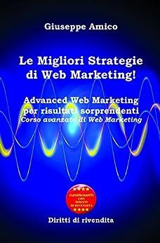 Le Migliori Strategie  di Web Marketing! : Advanced Web Marketing per risultati sorprendenti Corso avanzato di Web Marketing - Con Licenza MRR e Diritti di rivendita di [Amico, Giuseppe]
