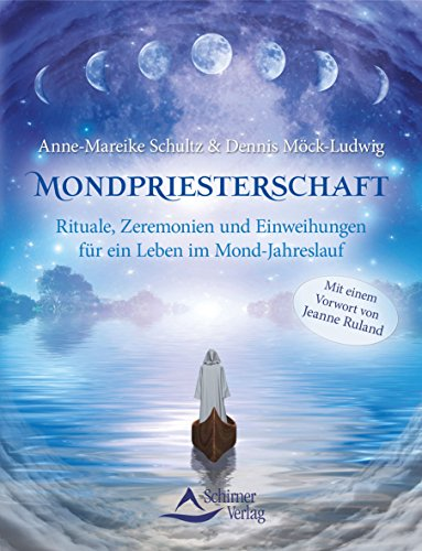 Mondpriesterschaft: Rituale, Zeremonien und Einweihungen für ein Leben im Mond-Jahreslauf -