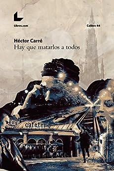 Hay que matarlos a todos (Colección Calibre 44) (Spanish Edition) by [Carré, Héctor]
