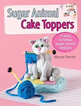 Sugar Animal Cake Toppers: 5 easy to follow sugar animal designs by [Parrish, Maisie]