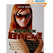Get Ex Back: Exposed... The Secret Tips On How To Get Your Ex Back Including Special Relationship Advice On How To Get Over A Breakup Today!