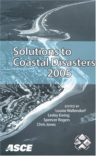 Solutions to Coastal Disasters: Proceedings of the Solutions to Coastal Disasters 2005 Conference Held in Charleston, South Carolina, May 8-11, 2005