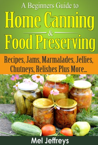 A Beginners Guide to Home Canning & Food Preserving: Recipes, Jams, Marmalades, Jellies, Chutneys, Relishes Plus More... (Simple Living) (English Edition)