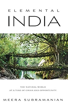 Elemental India: The Natural World at a Time of Crisis and Opportunity by [Subramanian, Meera]