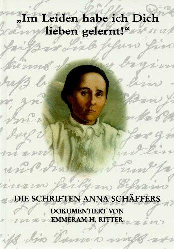 Im Leiden habe ich Dich lieben gelernt!: Die Schriften Anna Schäffers