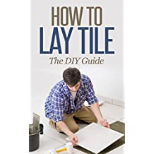 How to Lay Tile Like a Pro: The Best How To Tile a Floor Step-By-Step DIY Guide for Beginners Laying a Tile Floor (with Pictures) (English Edition)