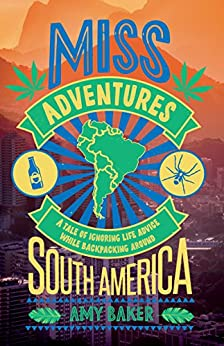 Miss-adventures: A Tale of Ignoring Life Advice While Backpacking Around South America by [Baker, Amy]