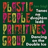 Jan Ságl: Plastic People Primitives Group: Dancing on the Double Ice
