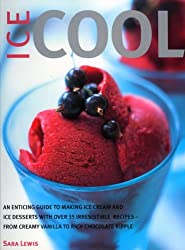 Ice Cool: An Enticing Guide to Making Ice Cream and Ice Desserts with Over 55 Irresistible Recipes - From Creamy Vanilla to Rich Chocolate Ripple by Sara Lewis (2008-06-26)